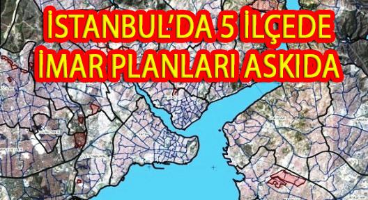 İSTANBUL'DA 5 İLÇENİN İMAR PLANLARI ASKIYA ÇIKTI