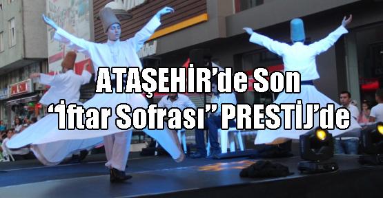 Ataşehir'de İFTAR SOFRASI'nın KAPANIŞI 'PRESTİJ'den